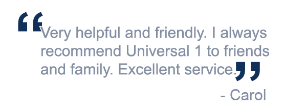 """Very helpful and friendly. I always recommend Universal 1 to friends and family. Excellent service."""