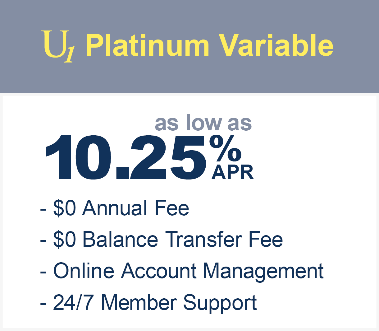U1 Platinum variable as low as 11.75% APR with $0 balance transfer fee and no annual fee. Online account management and 24/7 member support.